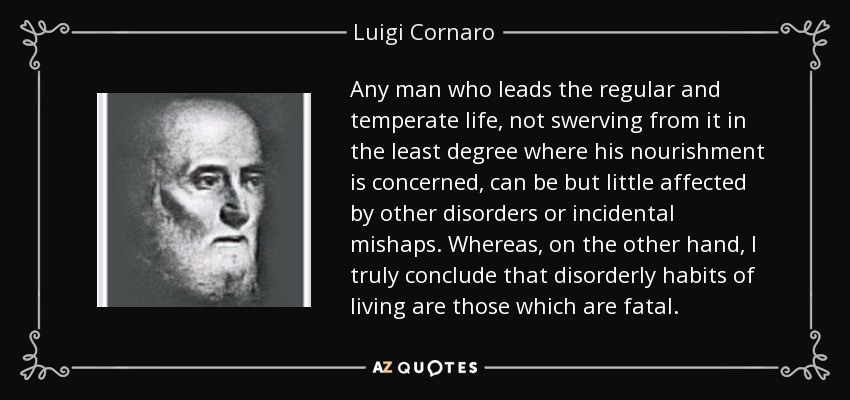 Any man who leads the regular and temperate life, not swerving from it in the least degree where his nourishment is concerned, can be but little affected by other disorders or incidental mishaps. Whereas, on the other hand, I truly conclude that disorderly habits of living are those which are fatal. - Luigi Cornaro