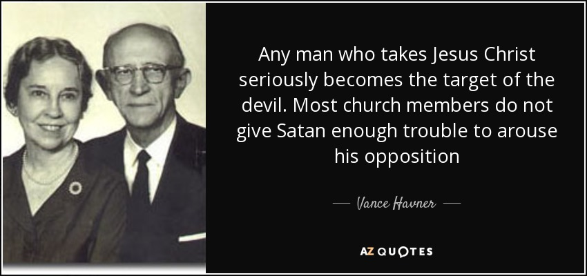Any man who takes Jesus Christ seriously becomes the target of the devil. Most church members do not give Satan enough trouble to arouse his opposition - Vance Havner