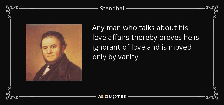 Any man who talks about his love affairs thereby proves he is ignorant of love and is moved only by vanity. - Stendhal