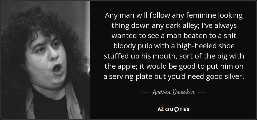 Any man will follow any feminine looking thing down any dark alley; I've always wanted to see a man beaten to a shit bloody pulp with a high-heeled shoe stuffed up his mouth, sort of the pig with the apple; it would be good to put him on a serving plate but you'd need good silver. - Andrea Dworkin