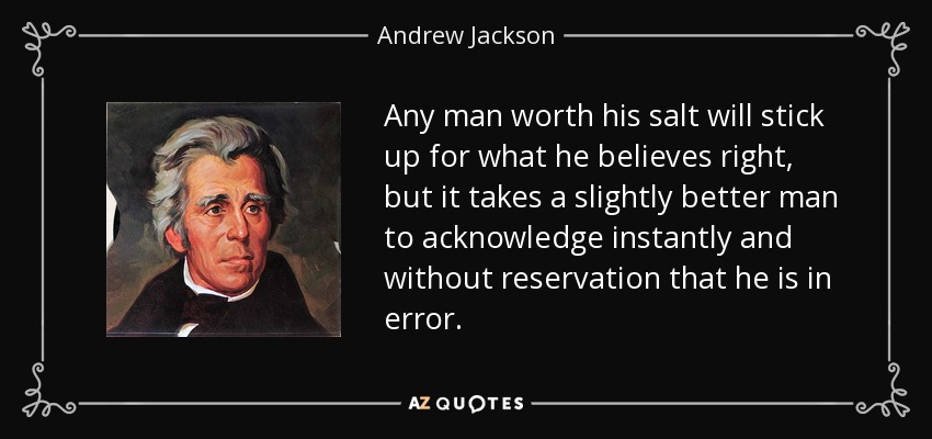 Any man worth his salt will stick up for what he believes right, but it takes a slightly better man to acknowledge instantly and without reservation that he is in error. - Andrew Jackson
