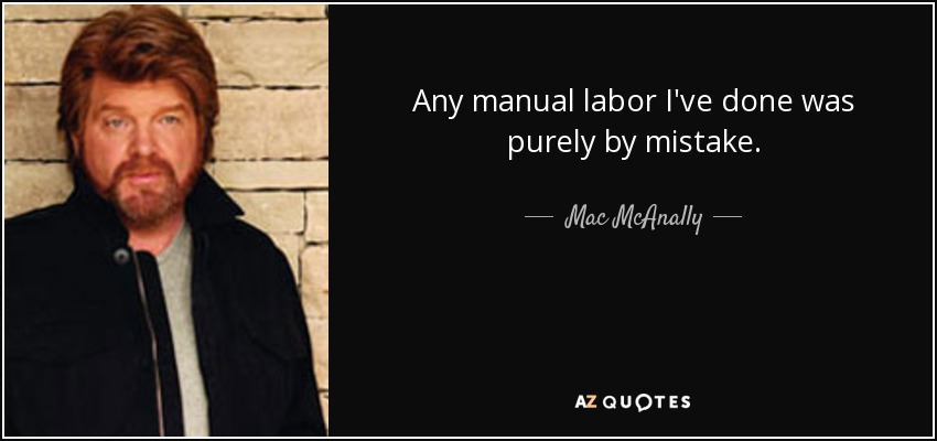 Any manual labor I've done was purely by mistake. - Mac McAnally
