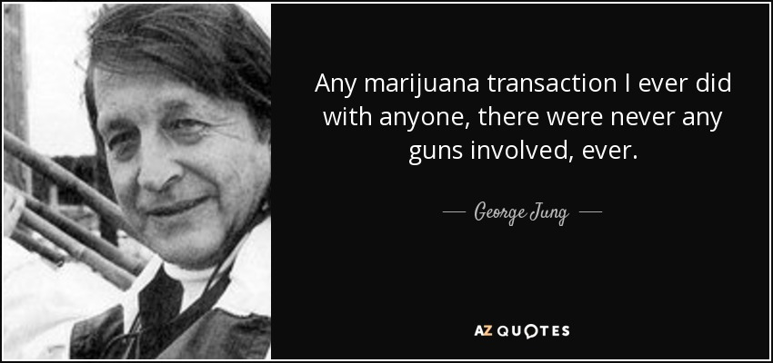 Any marijuana transaction I ever did with anyone, there were never any guns involved, ever. - George Jung