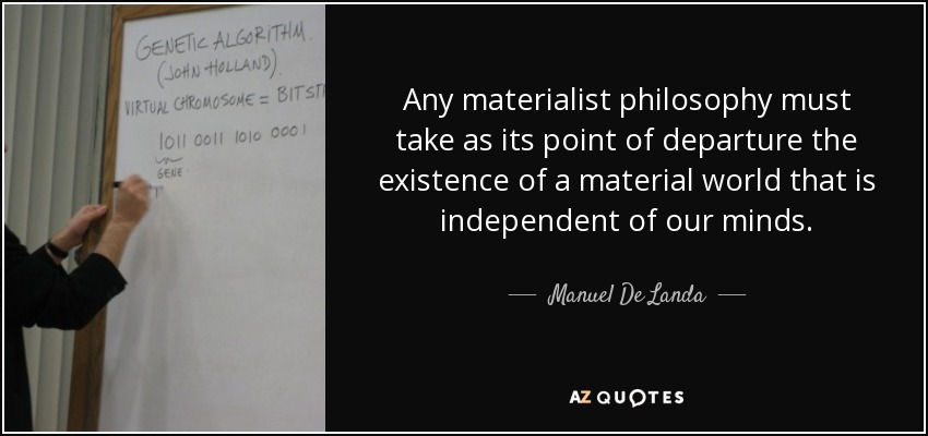 Any materialist philosophy must take as its point of departure the existence of a material world that is independent of our minds. - Manuel De Landa