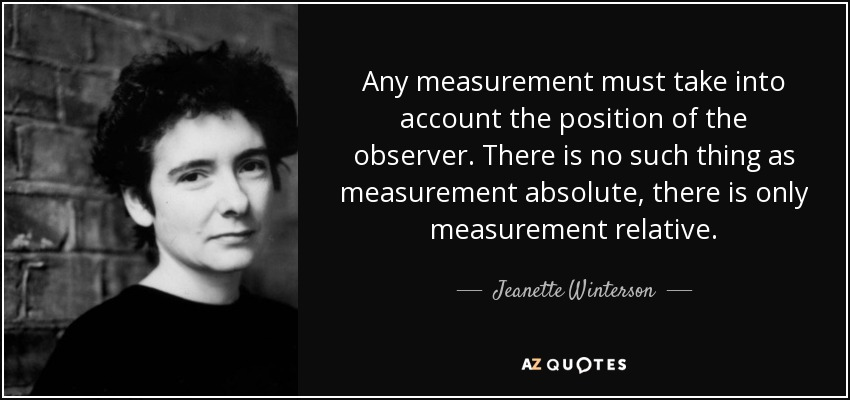 Any measurement must take into account the position of the observer. There is no such thing as measurement absolute, there is only measurement relative. - Jeanette Winterson