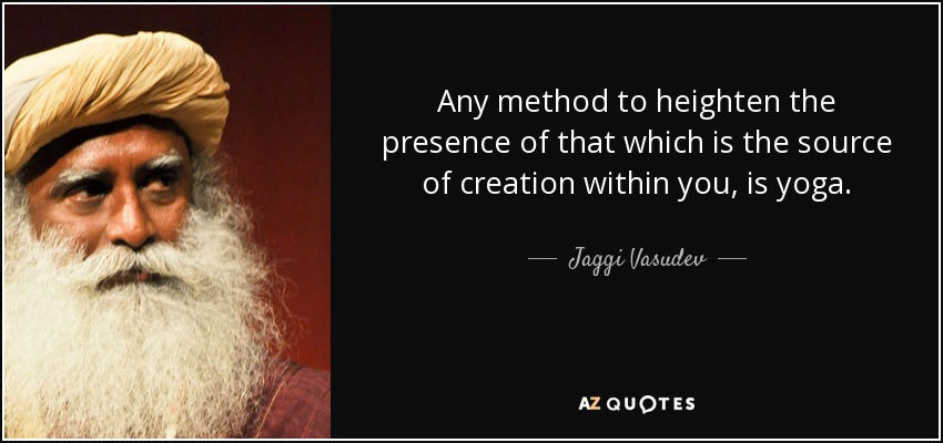 Any method to heighten the presence of that which is the source of creation within you, is yoga. - Jaggi Vasudev