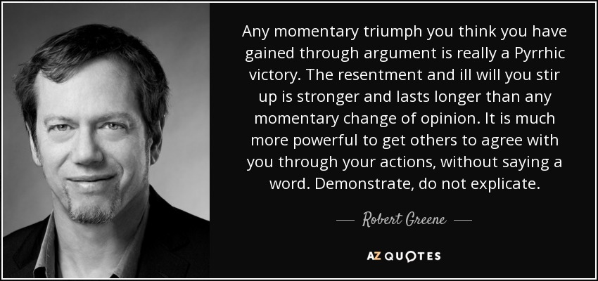 Any momentary triumph you think you have gained through argument is really a Pyrrhic victory. The resentment and ill will you stir up is stronger and lasts longer than any momentary change of opinion. It is much more powerful to get others to agree with you through your actions, without saying a word. Demonstrate, do not explicate. - Robert Greene