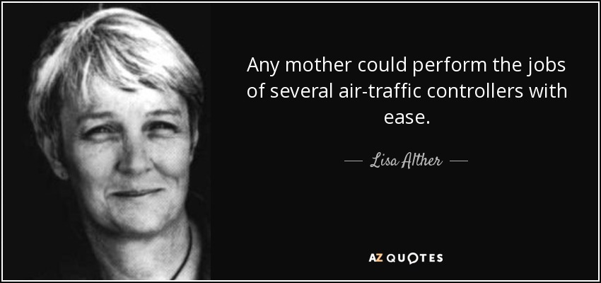 Any mother could perform the jobs of several air-traffic controllers with ease. - Lisa Alther