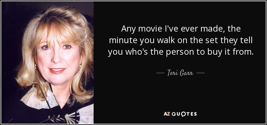 Any movie I've ever made, the minute you walk on the set they tell you who's the person to buy it from. - Teri Garr