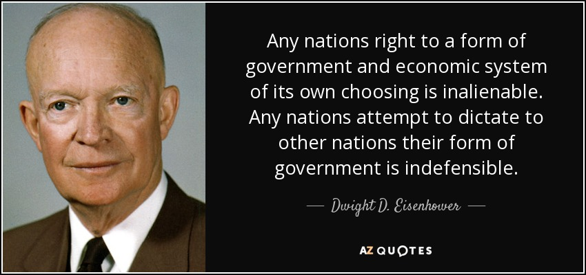 Any nations right to a form of government and economic system of its own choosing is inalienable. Any nations attempt to dictate to other nations their form of government is indefensible. - Dwight D. Eisenhower