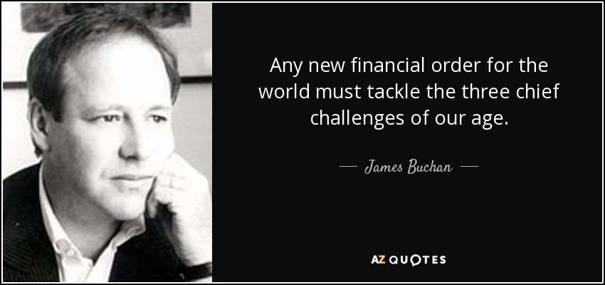 Any new financial order for the world must tackle the three chief challenges of our age. - James Buchan