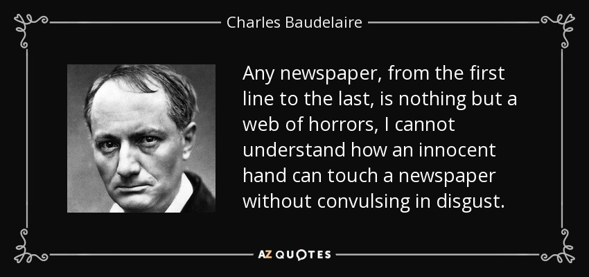 Any newspaper, from the first line to the last, is nothing but a web of horrors, I cannot understand how an innocent hand can touch a newspaper without convulsing in disgust. - Charles Baudelaire