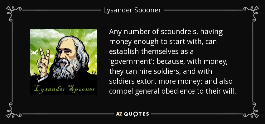 Any number of scoundrels, having money enough to start with, can establish themselves as a 'government'; because, with money, they can hire soldiers, and with soldiers extort more money; and also compel general obedience to their will. - Lysander Spooner