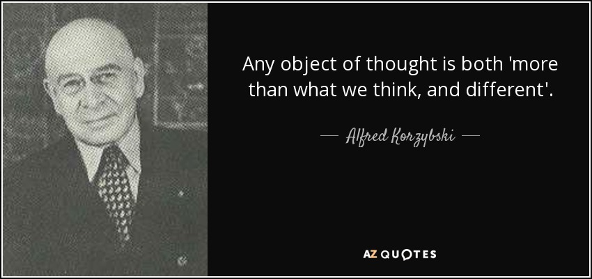 Any object of thought is both 'more than what we think, and different'. - Alfred Korzybski