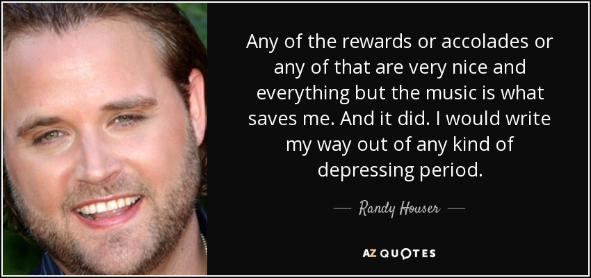 Any of the rewards or accolades or any of that are very nice and everything but the music is what saves me. And it did. I would write my way out of any kind of depressing period. - Randy Houser