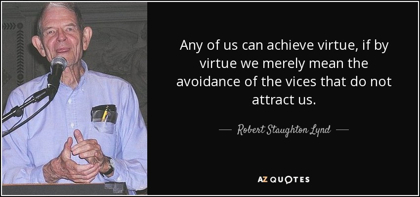Any of us can achieve virtue, if by virtue we merely mean the avoidance of the vices that do not attract us. - Robert Staughton Lynd