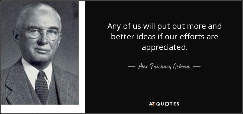 Any of us will put out more and better ideas if our efforts are appreciated. - Alex Faickney Osborn