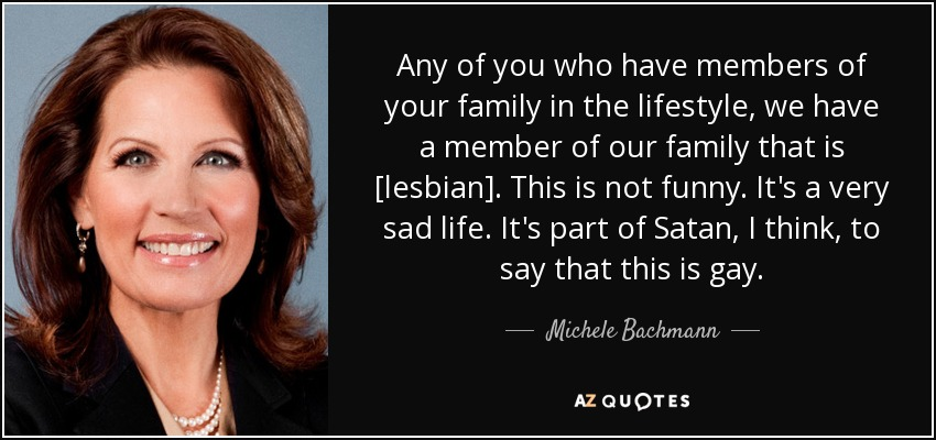 Any of you who have members of your family in the lifestyle, we have a member of our family that is [lesbian]. This is not funny. It's a very sad life. It's part of Satan, I think, to say that this is gay. - Michele Bachmann