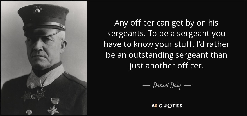 Any officer can get by on his sergeants. To be a sergeant you have to know your stuff. I'd rather be an outstanding sergeant than just another officer. - Daniel Daly