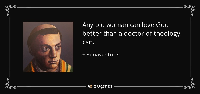 Any old woman can love God better than a doctor of theology can. - Bonaventure