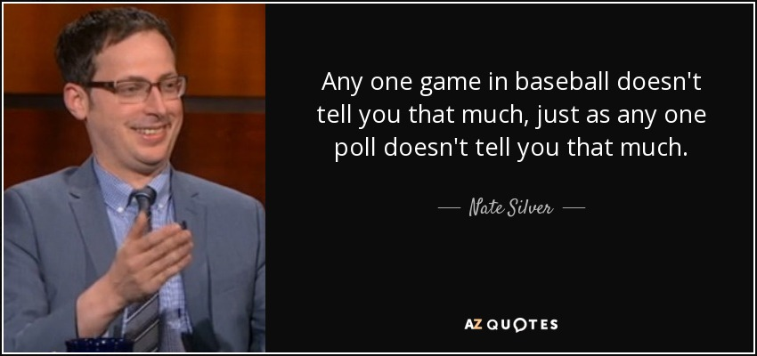 Any one game in baseball doesn't tell you that much, just as any one poll doesn't tell you that much. - Nate Silver