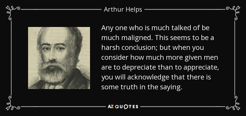 Any one who is much talked of be much maligned. This seems to be a harsh conclusion; but when you consider how much more given men are to depreciate than to appreciate, you will acknowledge that there is some truth in the saying. - Arthur Helps