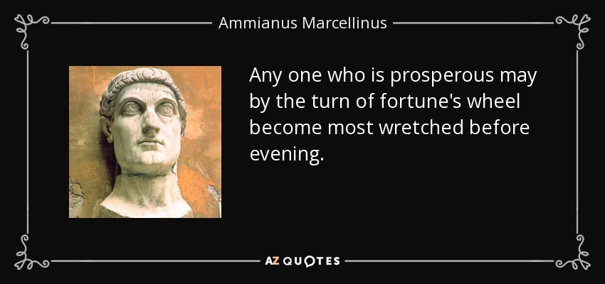 Any one who is prosperous may by the turn of fortune's wheel become most wretched before evening. - Ammianus Marcellinus