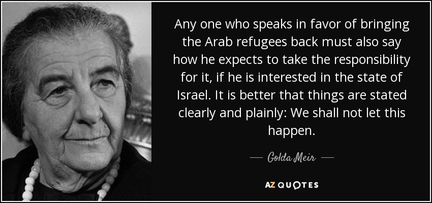 Any one who speaks in favor of bringing the Arab refugees back must also say how he expects to take the responsibility for it, if he is interested in the state of Israel. It is better that things are stated clearly and plainly: We shall not let this happen. - Golda Meir