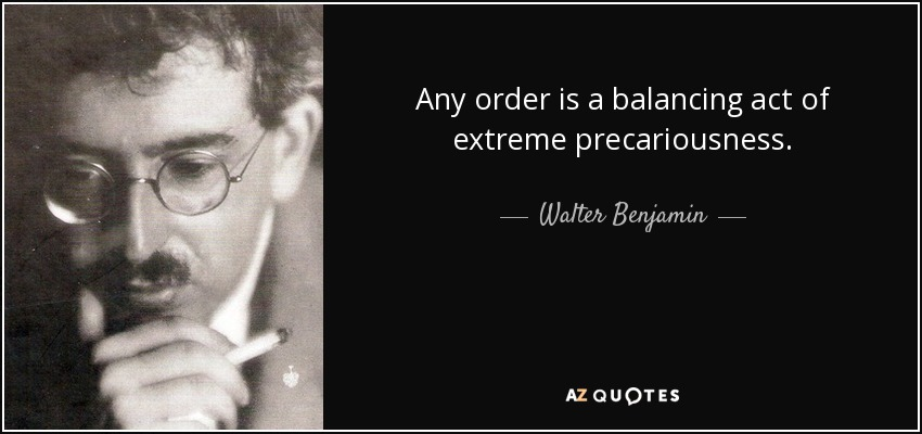 Any order is a balancing act of extreme precariousness. - Walter Benjamin