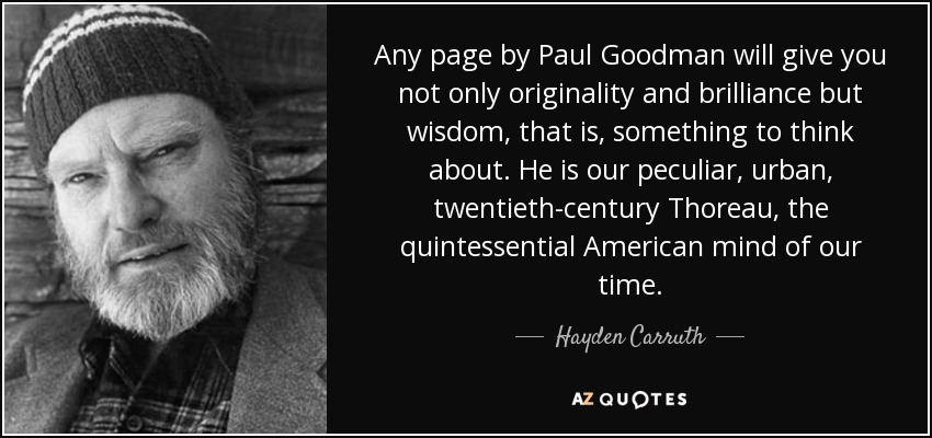 Any page by Paul Goodman will give you not only originality and brilliance but wisdom, that is, something to think about. He is our peculiar, urban, twentieth-century Thoreau, the quintessential American mind of our time. - Hayden Carruth