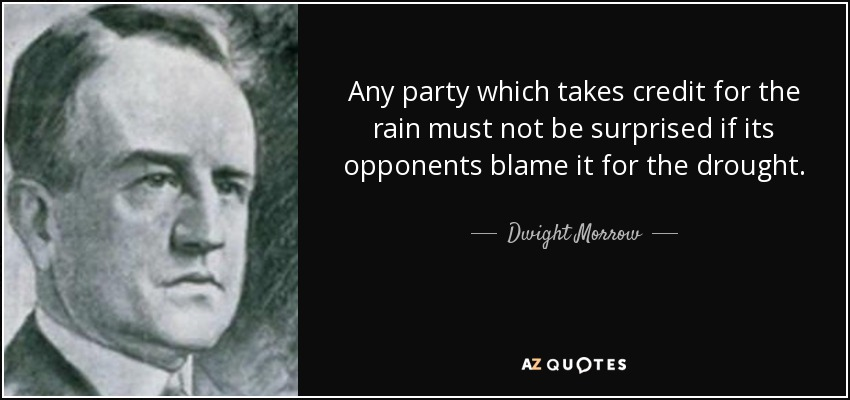 Any party which takes credit for the rain must not be surprised if its opponents blame it for the drought. - Dwight Morrow