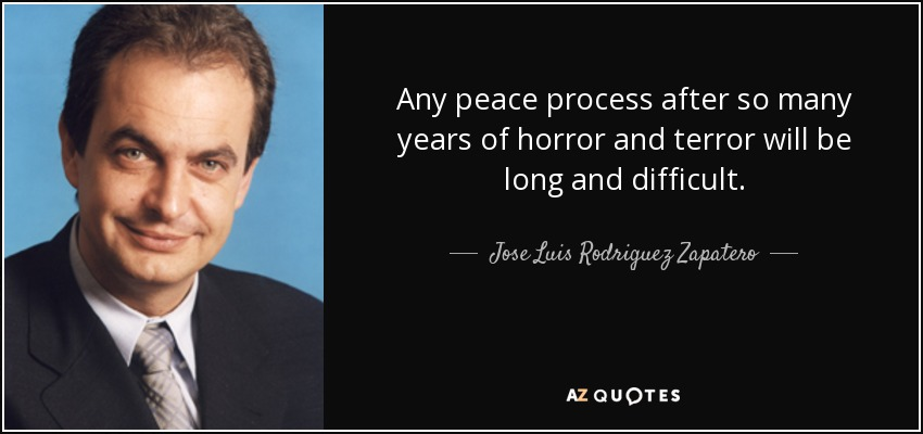 Any peace process after so many years of horror and terror will be long and difficult. - Jose Luis Rodriguez Zapatero