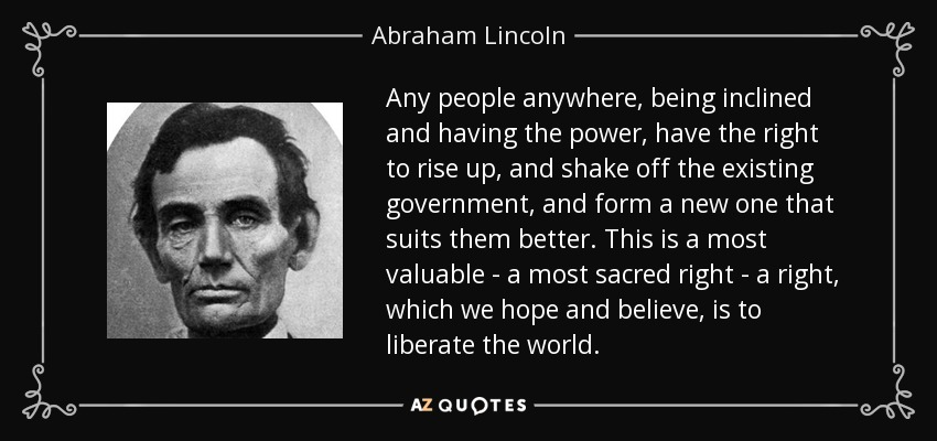 Any people anywhere, being inclined and having the power, have the right to rise up, and shake off the existing government, and form a new one that suits them better. This is a most valuable - a most sacred right - a right, which we hope and believe, is to liberate the world. - Abraham Lincoln