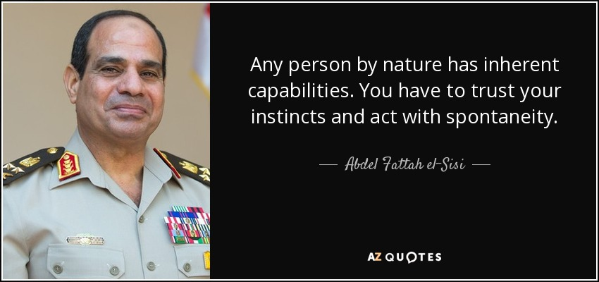 Any person by nature has inherent capabilities. You have to trust your instincts and act with spontaneity. - Abdel Fattah el-Sisi