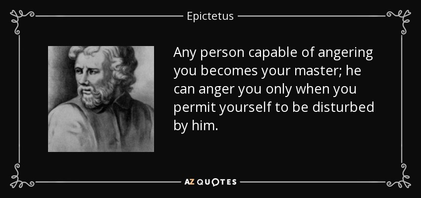 Any person capable of angering you becomes your master; he can anger you only when you permit yourself to be disturbed by him. - Epictetus