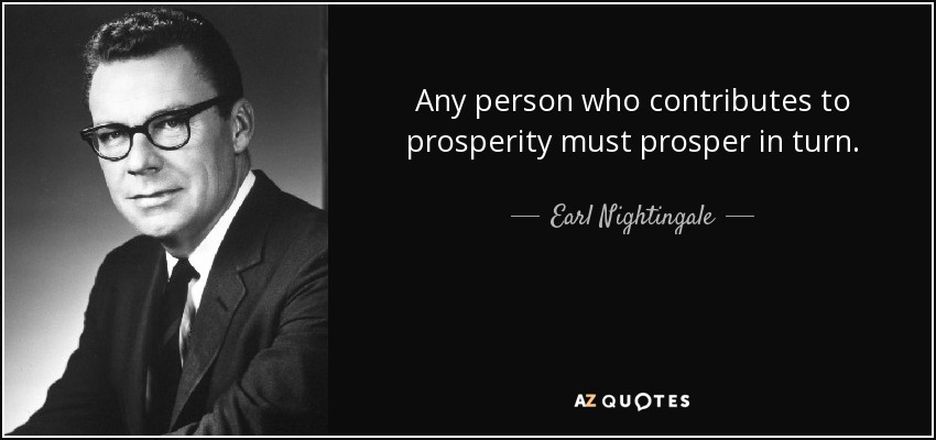 Any person who contributes to prosperity must prosper in turn. - Earl Nightingale