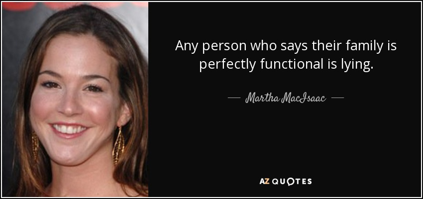Any person who says their family is perfectly functional is lying. - Martha MacIsaac