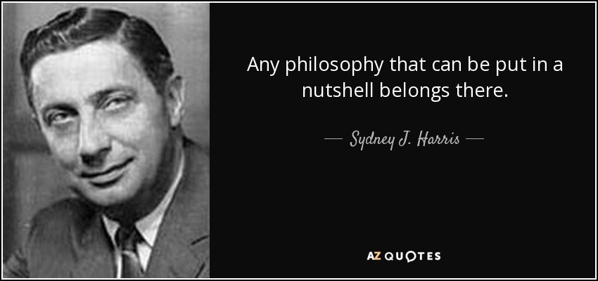 Any philosophy that can be put in a nutshell belongs there. - Sydney J. Harris