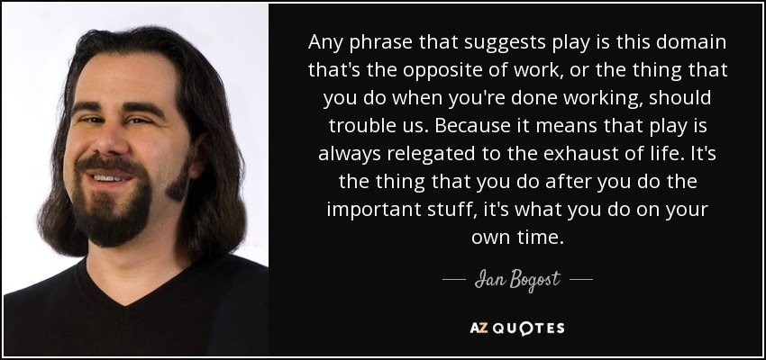 Any phrase that suggests play is this domain that's the opposite of work, or the thing that you do when you're done working, should trouble us. Because it means that play is always relegated to the exhaust of life. It's the thing that you do after you do the important stuff, it's what you do on your own time. - Ian Bogost