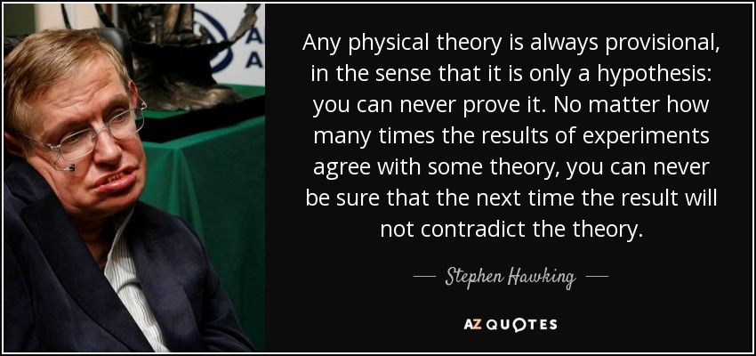 Any physical theory is always provisional, in the sense that it is only a hypothesis: you can never prove it. No matter how many times the results of experiments agree with some theory, you can never be sure that the next time the result will not contradict the theory. - Stephen Hawking