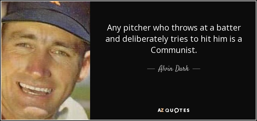 Any pitcher who throws at a batter and deliberately tries to hit him is a Communist. - Alvin Dark