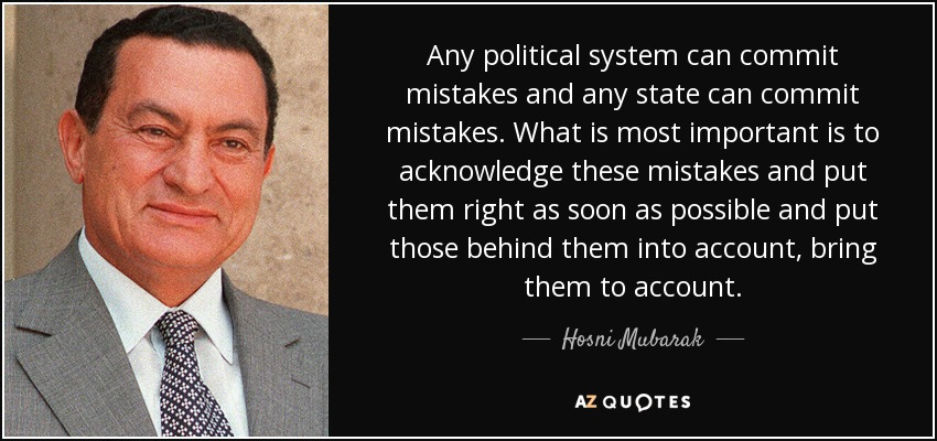 Any political system can commit mistakes and any state can commit mistakes. What is most important is to acknowledge these mistakes and put them right as soon as possible and put those behind them into account, bring them to account. - Hosni Mubarak