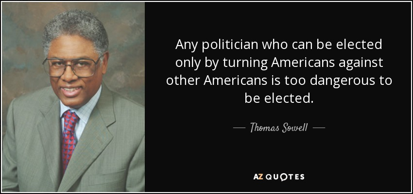 Any politician who can be elected only by turning Americans against other Americans is too dangerous to be elected. - Thomas Sowell