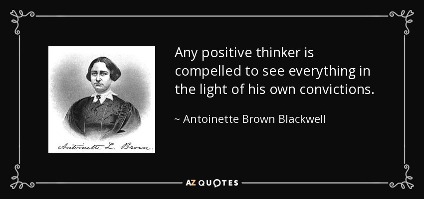 Any positive thinker is compelled to see everything in the light of his own convictions. - Antoinette Brown Blackwell