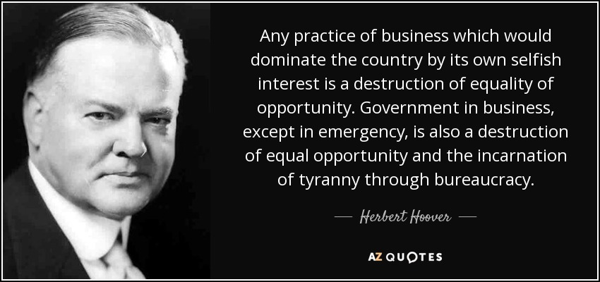 Any practice of business which would dominate the country by its own selfish interest is a destruction of equality of opportunity. Government in business, except in emergency, is also a destruction of equal opportunity and the incarnation of tyranny through bureaucracy. - Herbert Hoover