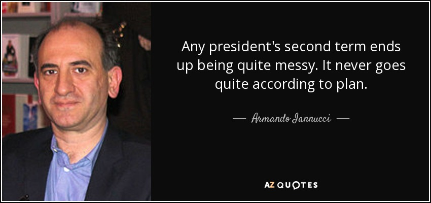 Any president's second term ends up being quite messy. It never goes quite according to plan. - Armando Iannucci