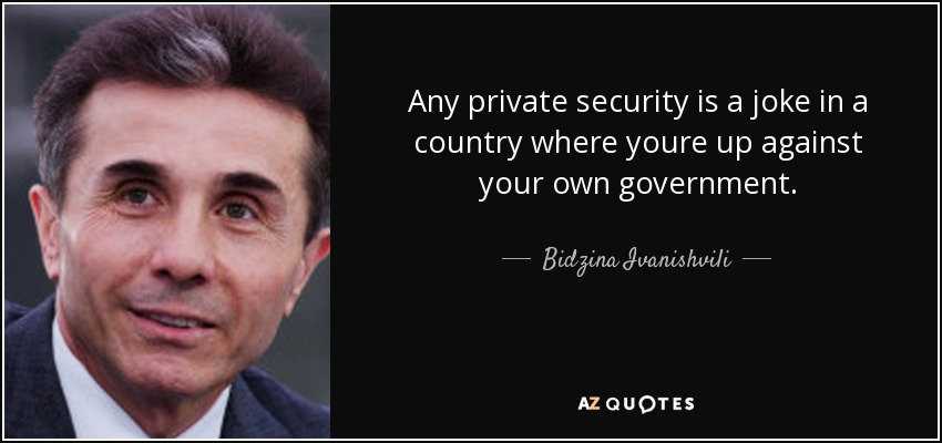 Any private security is a joke in a country where youre up against your own government. - Bidzina Ivanishvili