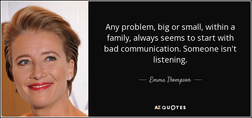 Any problem, big or small, within a family, always seems to start with bad communication. Someone isn't listening. - Emma Thompson