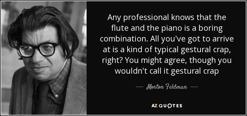 Any professional knows that the flute and the piano is a boring combination. All you've got to arrive at is a kind of typical gestural crap, right? You might agree, though you wouldn't call it gestural crap - Morton Feldman