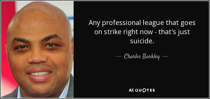 Any professional league that goes on strike right now - that's just suicide. - Charles Barkley